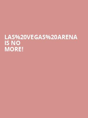 Las Vegas Arena is no more