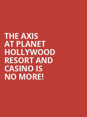 The Axis at Planet Hollywood Resort and Casino is no more
